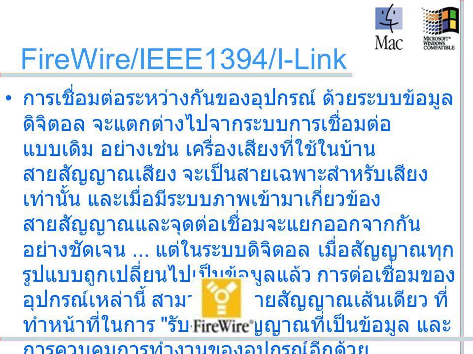 FireWire/IEEE1394/I-Link •FireWire หรือ เทคโนโลยีการรับ / ส่งข้อมูล (Input/Output) แบบอนุกรมด้วยความเร็วสูง (high-speed serial input/output technology) • ถูกนำมาใช้ในปี 1995 ในฐานะของมาตรฐาน อุตสาหกรรม (IEEE 1394) สำหรับการเชื่อมต่อ อุปกรณ์รอบข้างแบบข้ามแพลตฟอร์ม สำหรับ เชื่อมต่ออุปกรณ์รอบข้างเข้ากับคอมพิวเตอร์ หรือ เข้ากับอุปกรณ์ต่อพ่วงอื่น โดยอาศัยเทคโนโลยีที่ พัฒนาขึ้นโดยบริษัท Apple ซึ่งมีแบนด์วิดท์สูง เป็นเทคโนโลยีการรับข้อมูลเข้า / ส่งข้อมูลออกที่ใช้ งานง่าย
