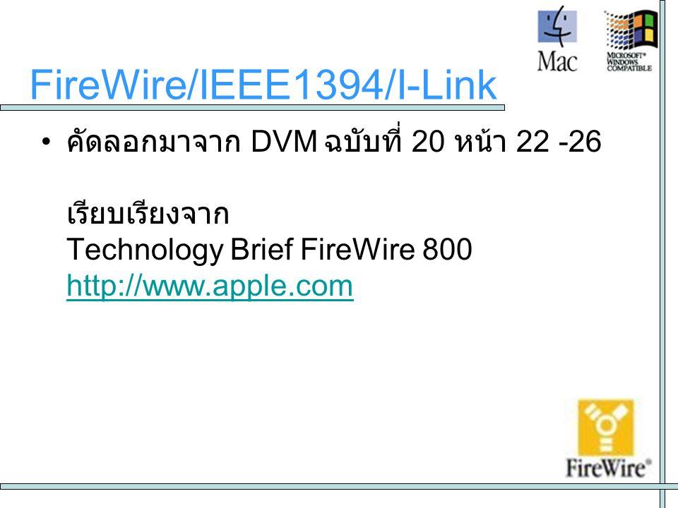 • คัดลอกมาจาก DVM ฉบับที่ 20 หน้า 22 -26 เรียบเรียงจาก Technology Brief FireWire 800 http://www.apple.com http://www.apple.com FireWire/IEEE1394/I-Lin