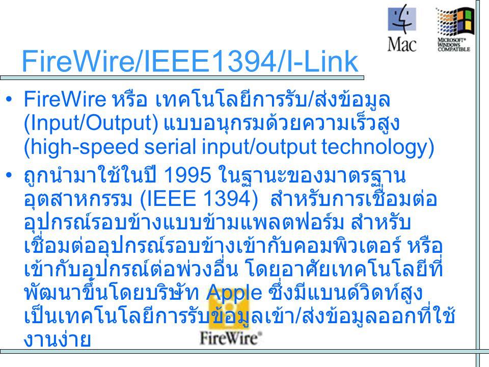 FireWire/IEEE1394/I-Link ปัจจุบัน IEEE-1394 หรือ FireWire หรือ I-Link ถือเป็นมาตรฐานอย่างหนึ่ง ที่ใช้สำหรับการต่อเชื่อมอุปกรณ์เครื่องใช้ไฟฟ้าประเภท สื่อบันเทิง สื่อสารข้อมูล และคอมพิวเตอร์ เข้าด้วยกัน โดยมีแนวทางหลักๆดังนี้ 1.