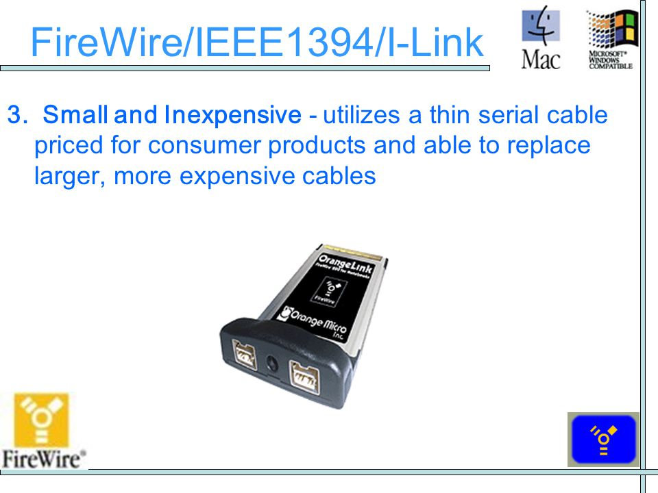 FireWire/IEEE1394/I-Link 3. Small and Inexpensive - utilizes a thin serial cable priced for consumer products and able to replace larger, more expensi