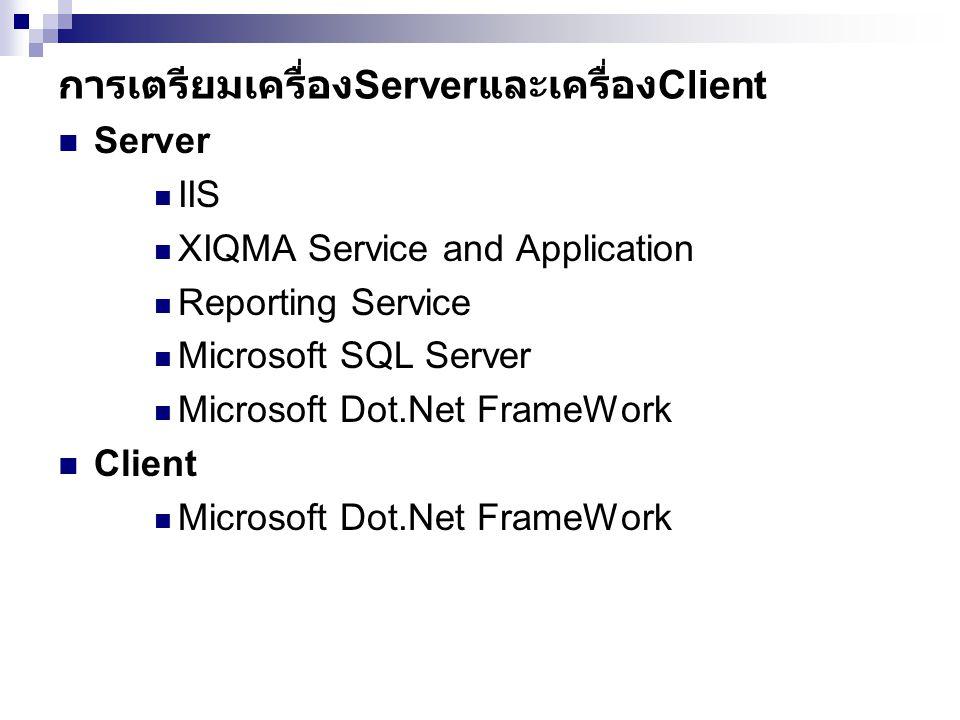 การเตรียมเครื่อง Server และเครื่อง Client  Server  IIS  XIQMA Service and Application  Reporting Service  Microsoft SQL Server  Microsoft Dot.Net FrameWork  Client  Microsoft Dot.Net FrameWork