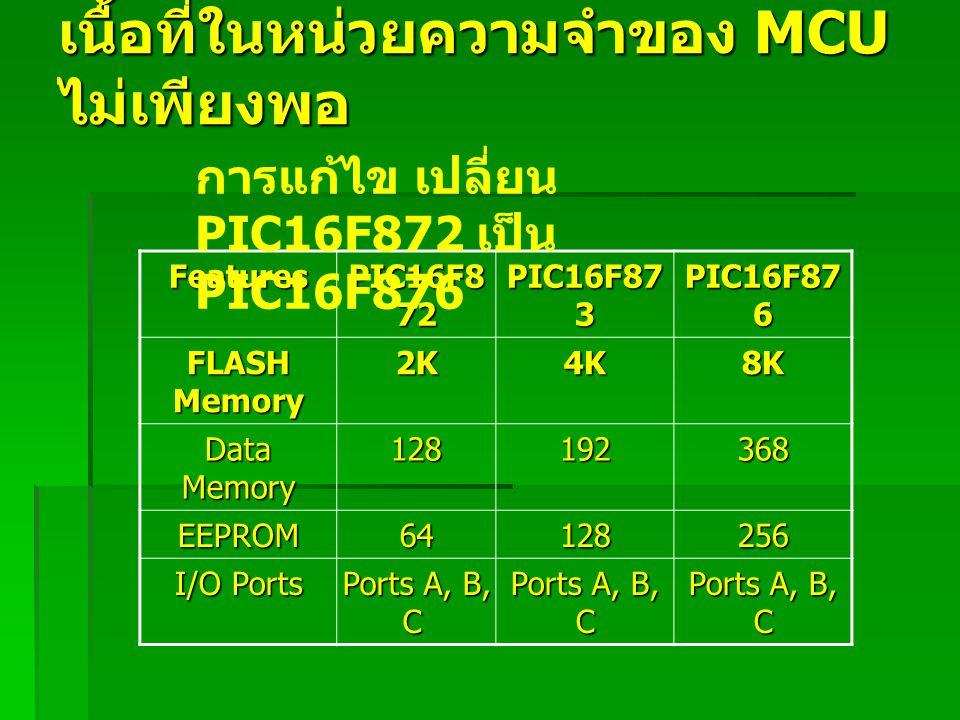เนื้อที่ในหน่วยความจำของ MCU ไม่เพียงพอ Features PIC16F8 72 PIC16F87 3 PIC16F87 6 FLASH Memory 2K4K8K Data Memory 128192368 EEPROM64128256 I/O Ports P