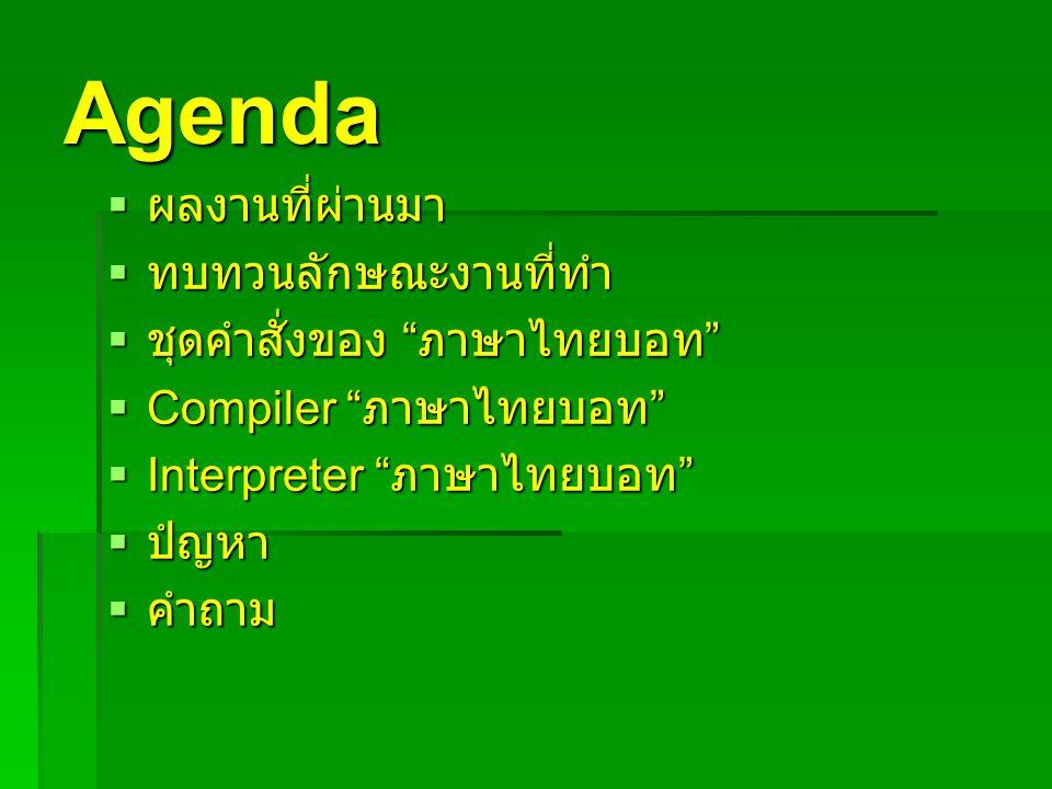 "Agenda  ผลงานที่ผ่านมา  ทบทวนลักษณะงานที่ทำ  ชุดคำสั่งของ "" ภาษาไทยบอท ""  Compiler "" ภาษาไทยบอท ""  Interpreter "" ภาษาไทยบอท ""  ปํญหา  คำถาม"