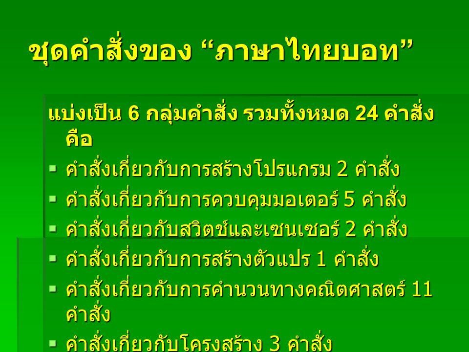 """ชุดคำสั่งของ """" ภาษาไทยบอท """" แบ่งเป็น 6 กลุ่มคำสั่ง รวมทั้งหมด 24 คำสั่ง คือ  คำสั่งเกี่ยวกับการสร้างโปรแกรม 2 คำสั่ง  คำสั่งเกี่ยวกับการควบคุมมอเตอร"""