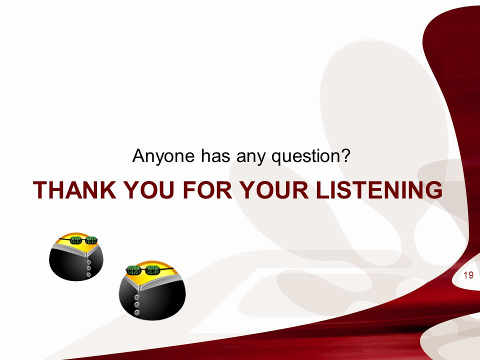 THANK YOU FOR YOUR LISTENING Anyone has any question? 19