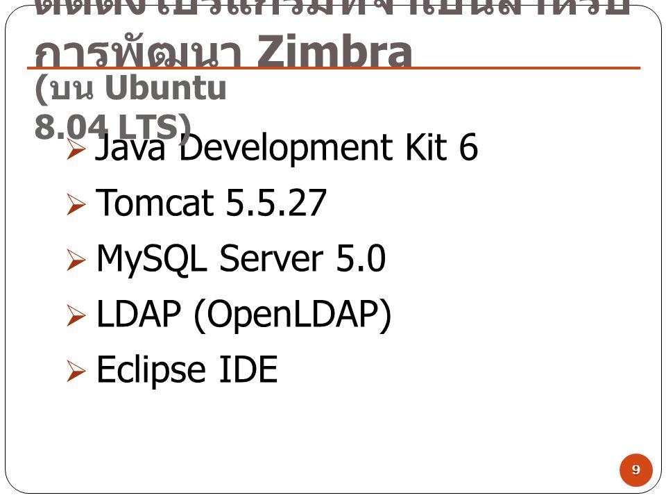 ติดตั้งโปรแกรมที่จำเป็นสำหรับ การพัฒนา Zimbra 9  Java Development Kit 6  Tomcat 5.5.27  MySQL Server 5.0  LDAP (OpenLDAP)  Eclipse IDE ( บน Ubunt