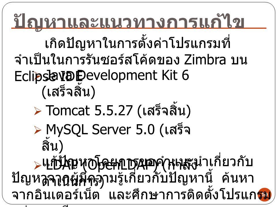 ปัญหาและแนวทางการแก้ไข 10  Java Development Kit 6 ( เสร็จสิ้น )  Tomcat 5.5.27 ( เสร็จสิ้น )  MySQL Server 5.0 ( เสร็จ สิ้น )  LDAP (OpenLDAP) ( ก