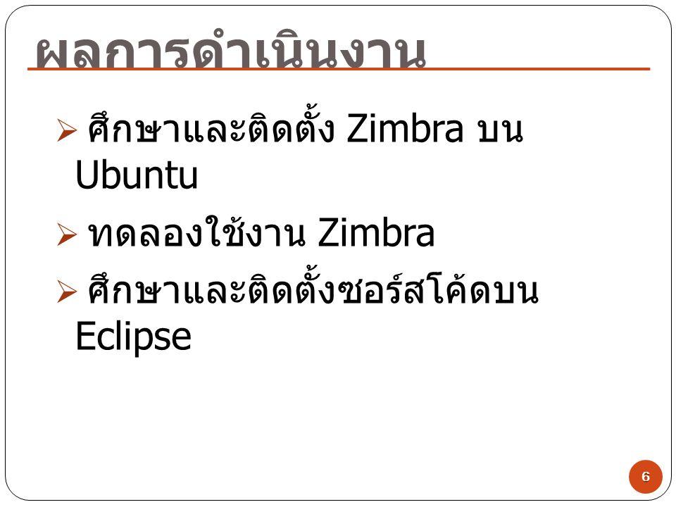 ผลการดำเนินงาน 6  ศึกษาและติดตั้ง Zimbra บน Ubuntu  ทดลองใช้งาน Zimbra  ศึกษาและติดตั้งซอร์สโค้ดบน Eclipse
