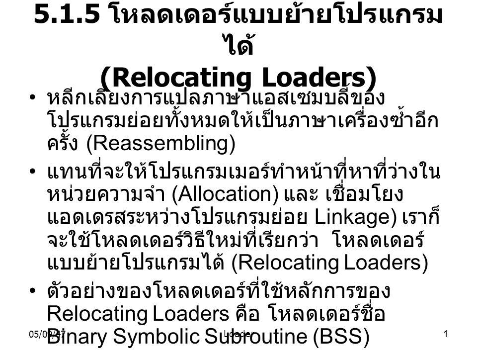05/09/47Loader1 5.1.5 โหลดเดอร์แบบย้ายโปรแกรม ได้ (Relocating Loaders) • หลีกเลี่ยงการแปลภาษาแอสเซมบลี้ของ โปรแกรมย่อยทั้งหมดให้เป็นภาษาเครื่องซ้ำอีก ครั้ง (Reassembling) • แทนที่จะให้โปรแกรมเมอร์ทำหน้าที่หาที่ว่างใน หน่วยความจำ (Allocation) และ เชื่อมโยง แอดเดรสระหว่างโปรแกรมย่อย Linkage) เราก็ จะใช้โหลดเดอร์วิธีใหม่ที่เรียกว่า โหลดเดอร์ แบบย้ายโปรแกรมได้ (Relocating Loaders) • ตัวอย่างของโหลดเดอร์ที่ใช้หลักการของ Relocating Loaders คือ โหลดเดอร์ชื่อ Binary Symbolic Subroutine (BSS)