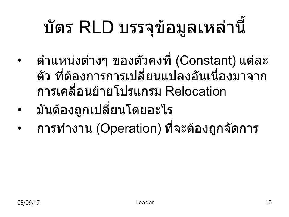 05/09/47Loader15 บัตร RLD บรรจุข้อมูลเหล่านี้ • ตำแหน่งต่างๆ ของตัวคงที่ (Constant) แต่ละ ตัว ที่ต้องการการเปลี่ยนแปลงอันเนื่องมาจาก การเคลื่อนย้ายโปรแกรม Relocation • มันต้องถูกเปลี่ยนโดยอะไร • การทำงาน (Operation) ที่จะต้องถูกจัดการ