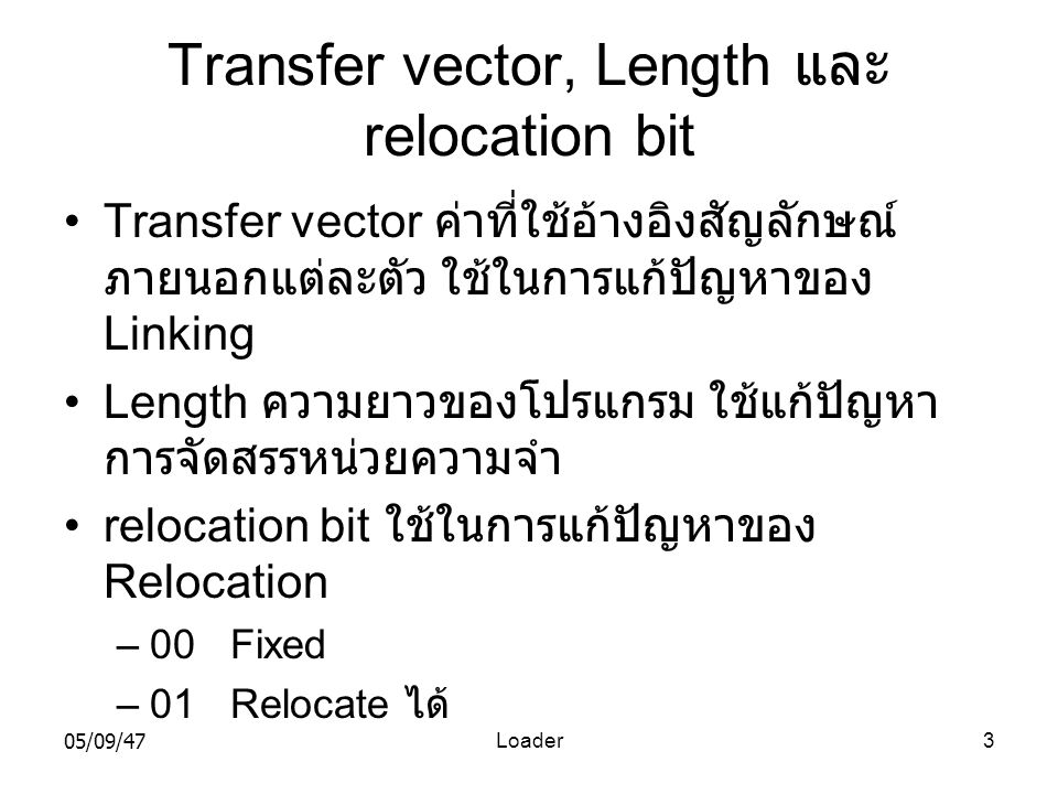 05/09/47Loader3 Transfer vector, Length และ relocation bit •Transfer vector ค่าที่ใช้อ้างอิงสัญลักษณ์ ภายนอกแต่ละตัว ใช้ในการแก้ปัญหาของ Linking •Length ความยาวของโปรแกรม ใช้แก้ปัญหา การจัดสรรหน่วยความจำ •relocation bit ใช้ในการแก้ปัญหาของ Relocation –00 Fixed –01 Relocate ได้