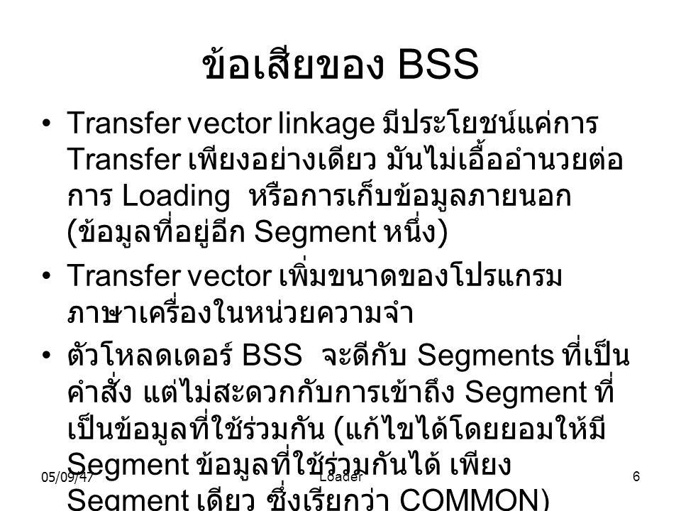 05/09/47Loader6 ข้อเสียของ BSS •Transfer vector linkage มีประโยชน์แค่การ Transfer เพียงอย่างเดียว มันไม่เอื้ออำนวยต่อ การ Loading หรือการเก็บข้อมูลภายนอก ( ข้อมูลที่อยู่อีก Segment หนึ่ง ) •Transfer vector เพิ่มขนาดของโปรแกรม ภาษาเครื่องในหน่วยความจำ • ตัวโหลดเดอร์ BSS จะดีกับ Segments ที่เป็น คำสั่ง แต่ไม่สะดวกกับการเข้าถึง Segment ที่ เป็นข้อมูลที่ใช้ร่วมกัน ( แก้ไขได้โดยยอมให้มี Segment ข้อมูลที่ใช้ร่วมกันได้ เพียง Segment เดียว ซึ่งเรียกว่า COMMON)