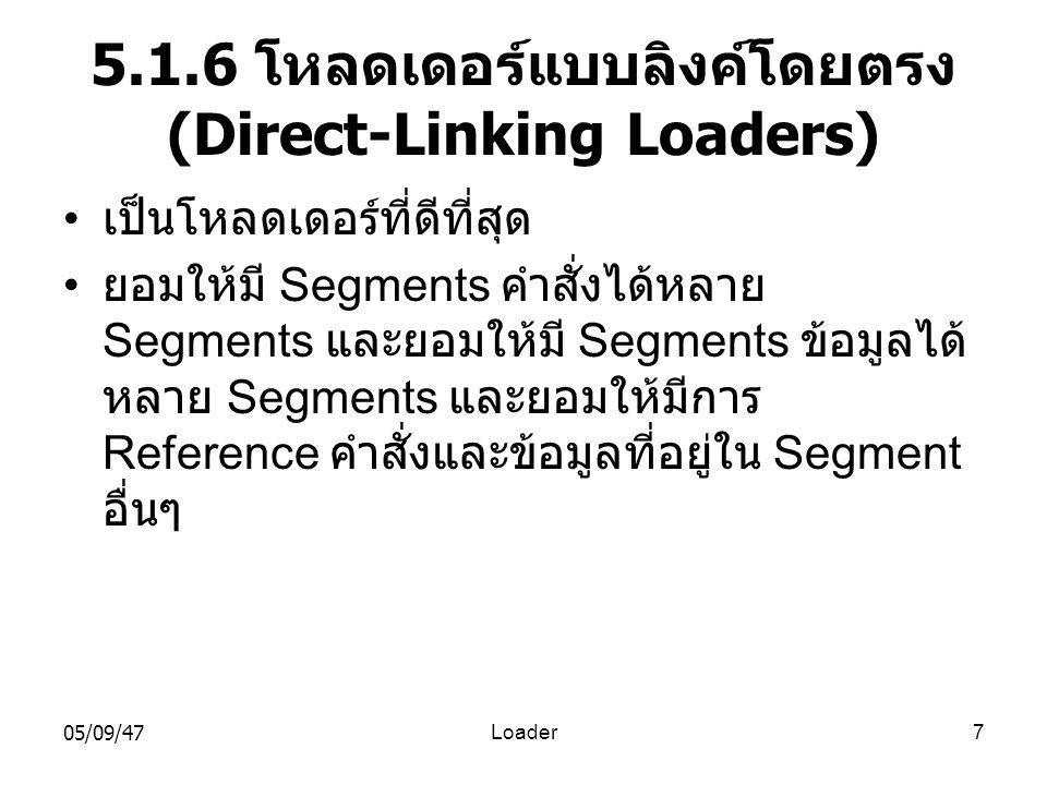 05/09/47Loader7 5.1.6 โหลดเดอร์แบบลิงค์โดยตรง (Direct-Linking Loaders) • เป็นโหลดเดอร์ที่ดีที่สุด • ยอมให้มี Segments คำสั่งได้หลาย Segments และยอมให้มี Segments ข้อมูลได้ หลาย Segments และยอมให้มีการ Reference คำสั่งและข้อมูลที่อยู่ใน Segment อื่นๆ