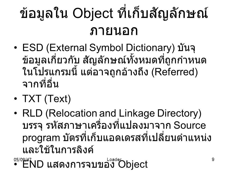 05/09/47Loader9 ข้อมูลใน Object ที่เก็บสัญลักษณ์ ภายนอก •ESD (External Symbol Dictionary) บันจุ ข้อมูลเกี่ยวกับ สัญลักษณ์ทั้งหมดที่ถูกกำหนด ในโปรแกรมนี้ แต่อาจถูกอ้างถึง (Referred) จากที่อื่น •TXT (Text) •RLD (Relocation and Linkage Directory) บรรจุ รหัสภาษาเครื่องที่แปลงมาจาก Source program บัตรที่เก็บแอดเดรสที่เปลี่ยนตำแหน่ง และใช้ในการลิงค์ •END แสดงการจบของ Object