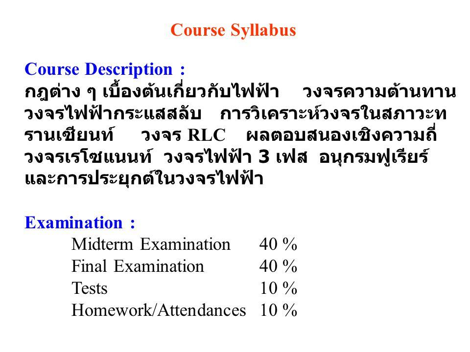 Course Syllabus Course Description : กฎต่าง ๆ เบื้องต้นเกี่ยวกับไฟฟ้า วงจรความต้านทาน วงจรไฟฟ้ากระแสสลับ การวิเคราะห์วงจรในสภาวะท รานเซียนท์ วงจร RLC ผลตอบสนองเชิงความถี่ วงจรเรโซแนนท์ วงจรไฟฟ้า 3 เฟส อนุกรมฟูเรียร์ และการประยุกต์ในวงจรไฟฟ้า Examination : Midterm Examination 40 % Final Examination 40 % Tests10 % Homework/Attendances10 %