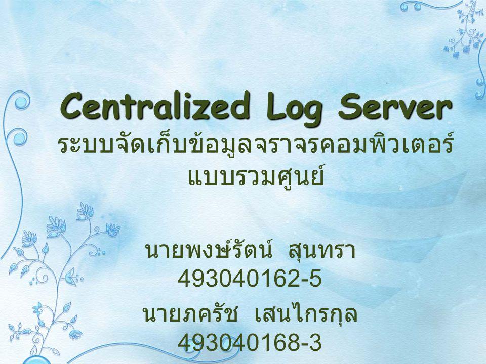 Centralized Log Server Centralized Log Server ระบบจัดเก็บข้อมูลจราจรคอมพิวเตอร์ แบบรวมศูนย์ นายพงษ์รัตน์ สุนทรา 493040162-5 นายภครัช เสนไกรกุล 4930401