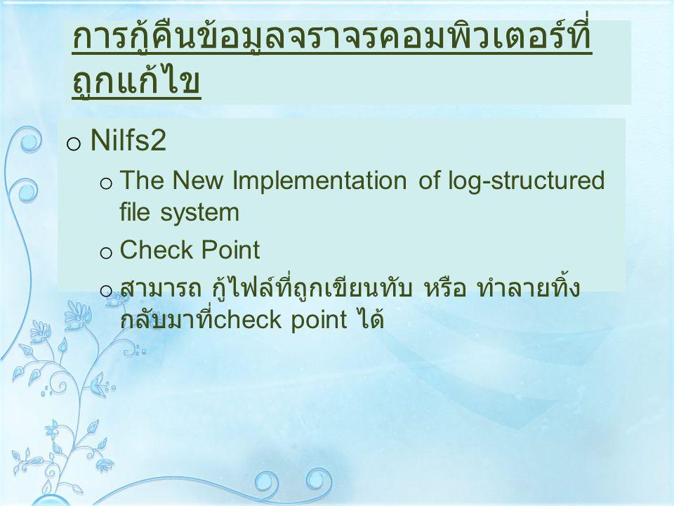 การกู้คืนข้อมูลจราจรคอมพิวเตอร์ที่ ถูกแก้ไข o Nilfs2 o The New Implementation of log-structured file system o Check Point o สามารถ กู้ไฟล์ที่ถูกเขียนท