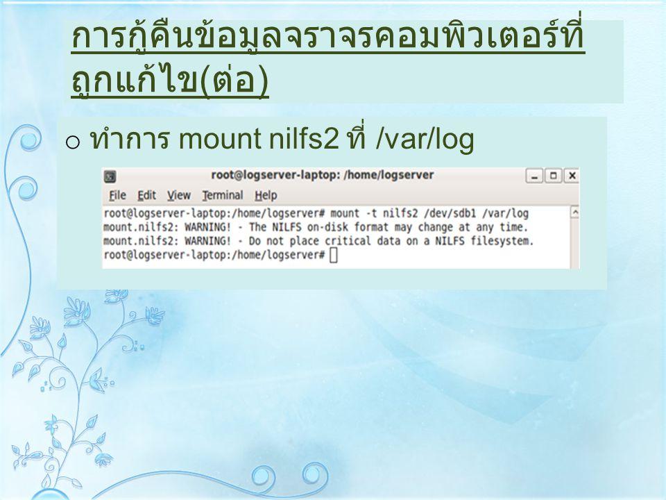 การกู้คืนข้อมูลจราจรคอมพิวเตอร์ที่ ถูกแก้ไข ( ต่อ ) o ทำการ mount nilfs2 ที่ /var/log
