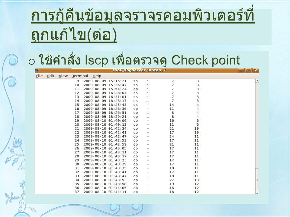 การกู้คืนข้อมูลจราจรคอมพิวเตอร์ที่ ถูกแก้ไข ( ต่อ ) o ใช้คำสั่ง lscp เพื่อตรวจดู Check point