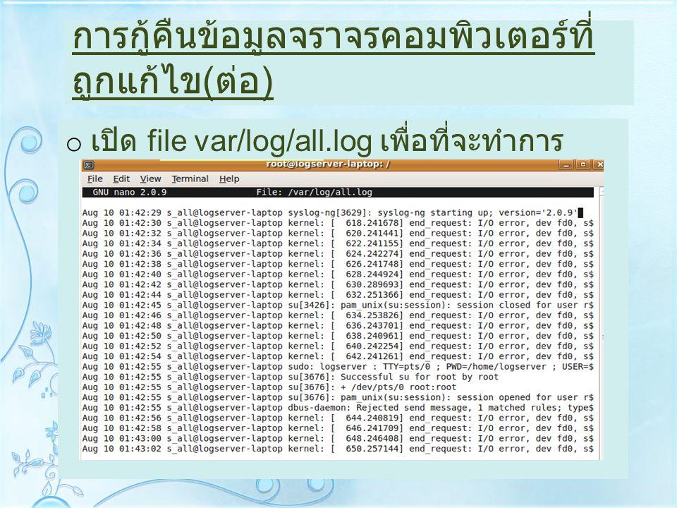 การกู้คืนข้อมูลจราจรคอมพิวเตอร์ที่ ถูกแก้ไข ( ต่อ ) o เปิด file var/log/all.log เพื่อที่จะทำการ แก้ไข log