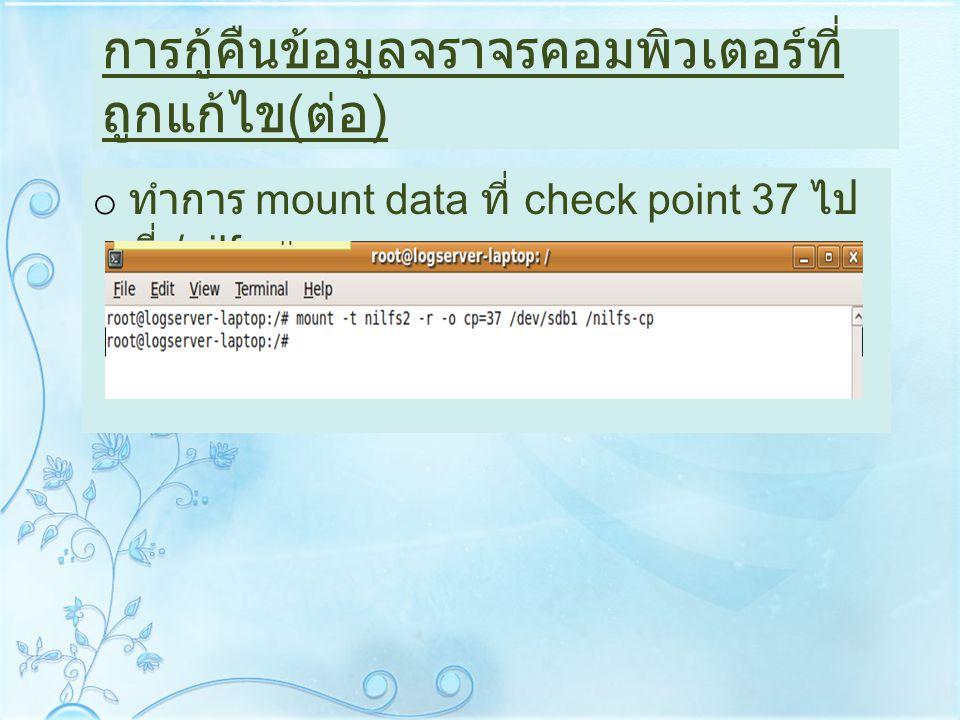 การกู้คืนข้อมูลจราจรคอมพิวเตอร์ที่ ถูกแก้ไข ( ต่อ ) o ทำการ mount data ที่ check point 37 ไป ที่ /nilfs-cp