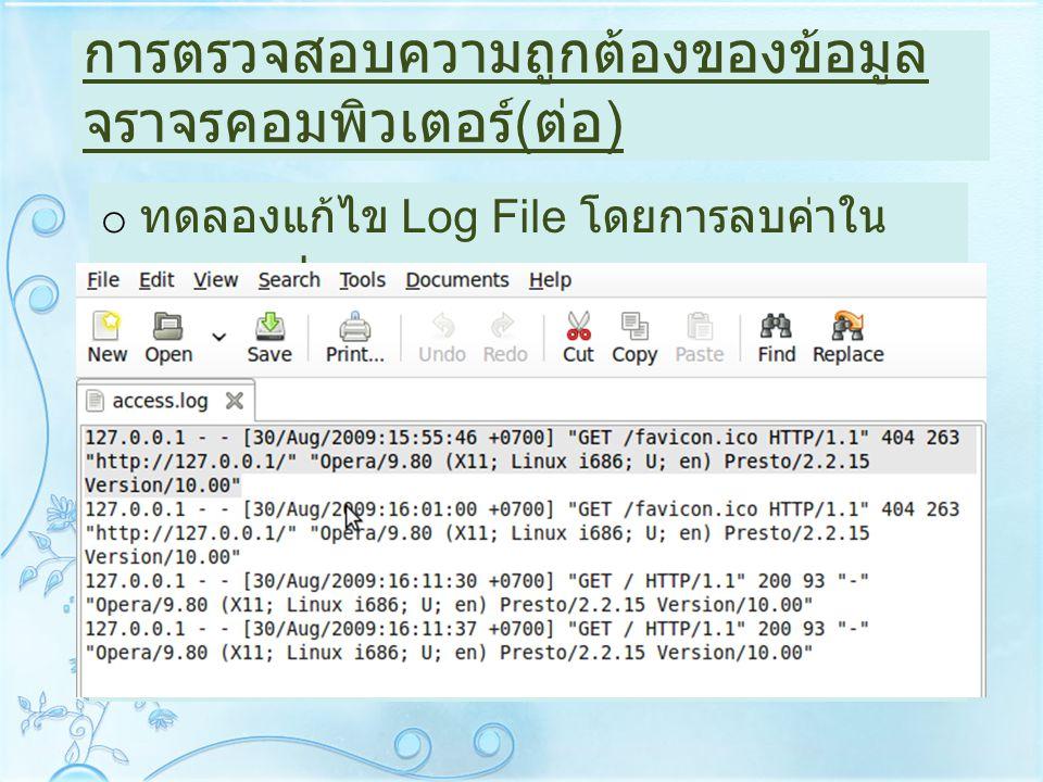 การตรวจสอบความถูกต้องของข้อมูล จราจรคอมพิวเตอร์ ( ต่อ ) o ทดลองแก้ไข Log File โดยการลบค่าใน access.log