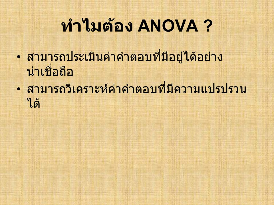ทำไมต้อง ANOVA ? • สามารถประเมินค่าคำตอบที่มีอยู่ได้อย่าง น่าเชื่อถือ • สามารถวิเคราะห์ค่าคำตอบที่มีความแปรปรวน ได้