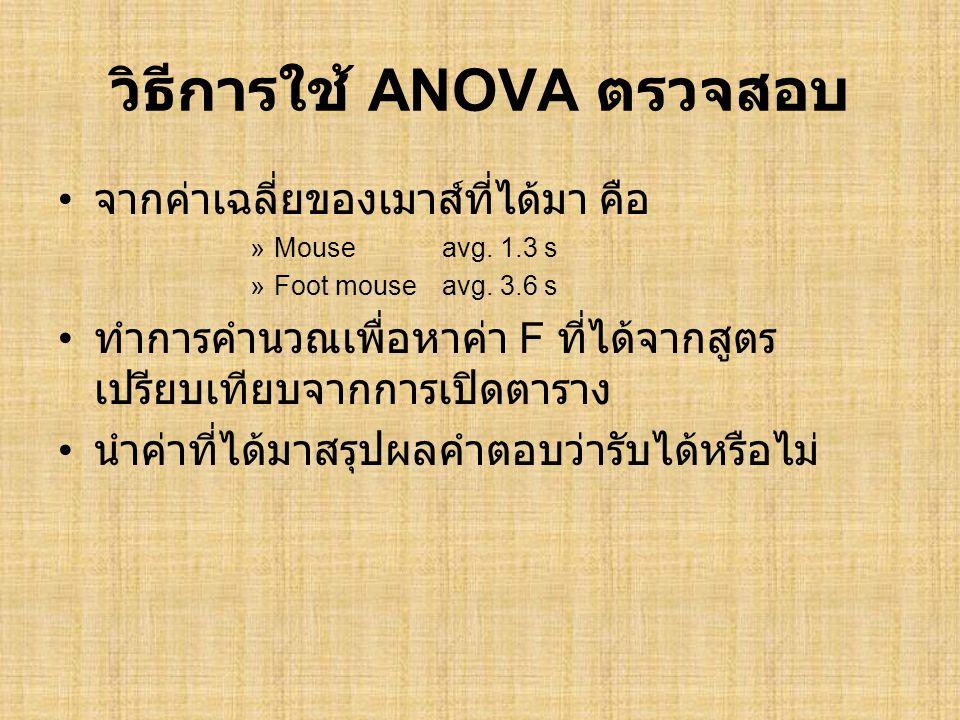 วิธีการใช้ ANOVA ตรวจสอบ • จากค่าเฉลี่ยของเมาส์ที่ได้มา คือ »Mouseavg. 1.3 s »Foot mouseavg. 3.6 s • ทำการคำนวณเพื่อหาค่า F ที่ได้จากสูตร เปรียบเทียบจ
