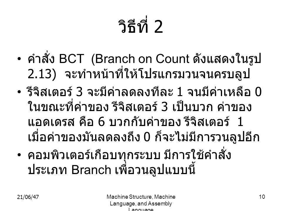 21/06/47Machine Structure, Machine Language, and Assembly Language 10 วิธีที่ 2 • คำสั่ง BCT (Branch on Count ดังแสดงในรูป 2.13) จะทำหน้าที่ให้โปรแกรมวนจนครบลูป • รีจิสเตอร์ 3 จะมีค่าลดลงทีละ 1 จนมีค่าเหลือ 0 ในขณะที่ค่าของ รีจิสเตอร์ 3 เป็นบวก ค่าของ แอดเดรส คือ 6 บวกกับค่าของ รีจิสเตอร์ 1 เมื่อค่าของมันลดลงถึง 0 ก็จะไม่มีการวนลูปอีก • คอมพิวเตอร์เกือบทุกระบบ มีการใช้คำสั่ง ประเภท Branch เพื่อวนลูปแบบนี้