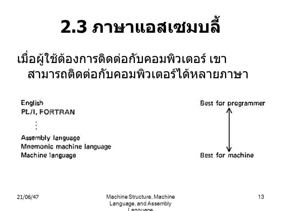 21/06/47Machine Structure, Machine Language, and Assembly Language 13 2.3 ภาษาแอสเซมบลี้ เมื่อผู้ใช้ต้องการติดต่อกับคอมพิวเตอร์ เขา สามารถติดต่อกับคอมพิวเตอร์ได้หลายภาษา