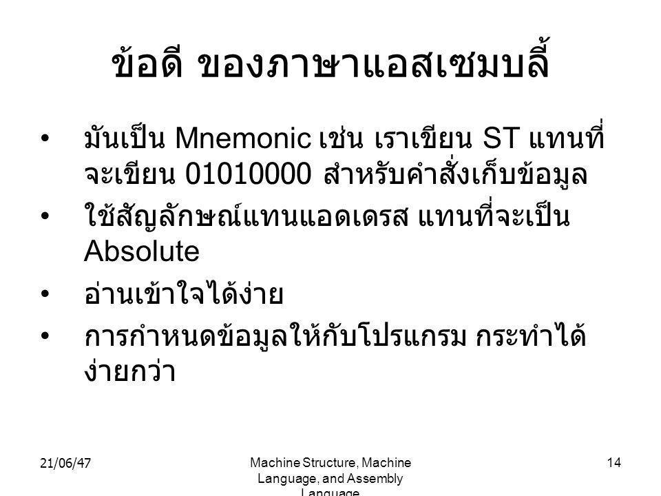 21/06/47Machine Structure, Machine Language, and Assembly Language 14 ข้อดี ของภาษาแอสเซมบลี้ • มันเป็น Mnemonic เช่น เราเขียน ST แทนที่ จะเขียน 01010000 สำหรับคำสั่งเก็บข้อมูล • ใช้สัญลักษณ์แทนแอดเดรส แทนที่จะเป็น Absolute • อ่านเข้าใจได้ง่าย • การกำหนดข้อมูลให้กับโปรแกรม กระทำได้ ง่ายกว่า