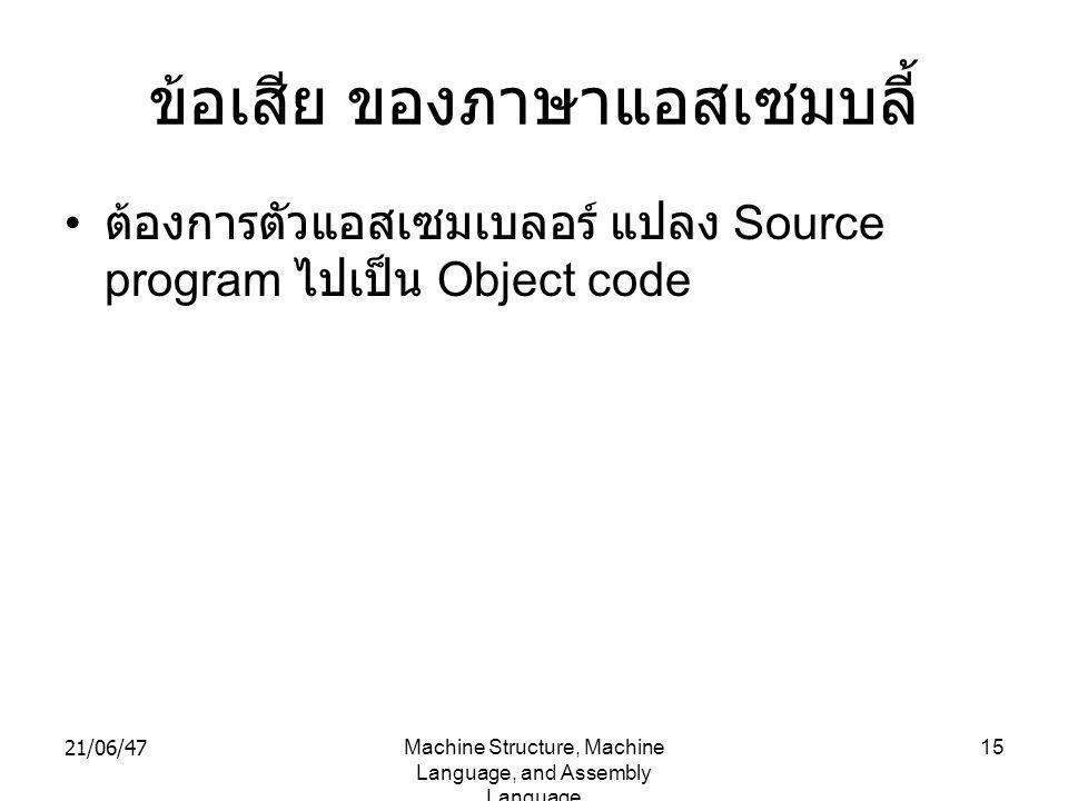 21/06/47Machine Structure, Machine Language, and Assembly Language 15 ข้อเสีย ของภาษาแอสเซมบลี้ • ต้องการตัวแอสเซมเบลอร์ แปลง Source program ไปเป็น Object code