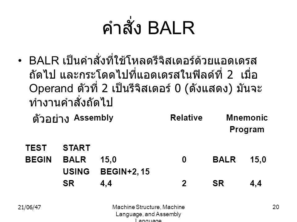 21/06/47Machine Structure, Machine Language, and Assembly Language 20 คำสั่ง BALR •BALR เป็นคำสั่งที่ใช้โหลดรีจิสเตอร์ด้วยแอดเดรส ถัดไป และกระโดดไปที่แอดเดรสในฟิลด์ที่ 2 เมื่อ Operand ตัวที่ 2 เป็นรีจิสเตอร์ 0 ( ดังแสดง ) มันจะ ทำงานคำสั่งถัดไป ตัวอย่าง TEST BEGIN START BALR USING SR 15,0 BEGIN+2, 15 4,4 0202 BALR SR 15,0 4,4 AssemblyRelativeMnemonic Program