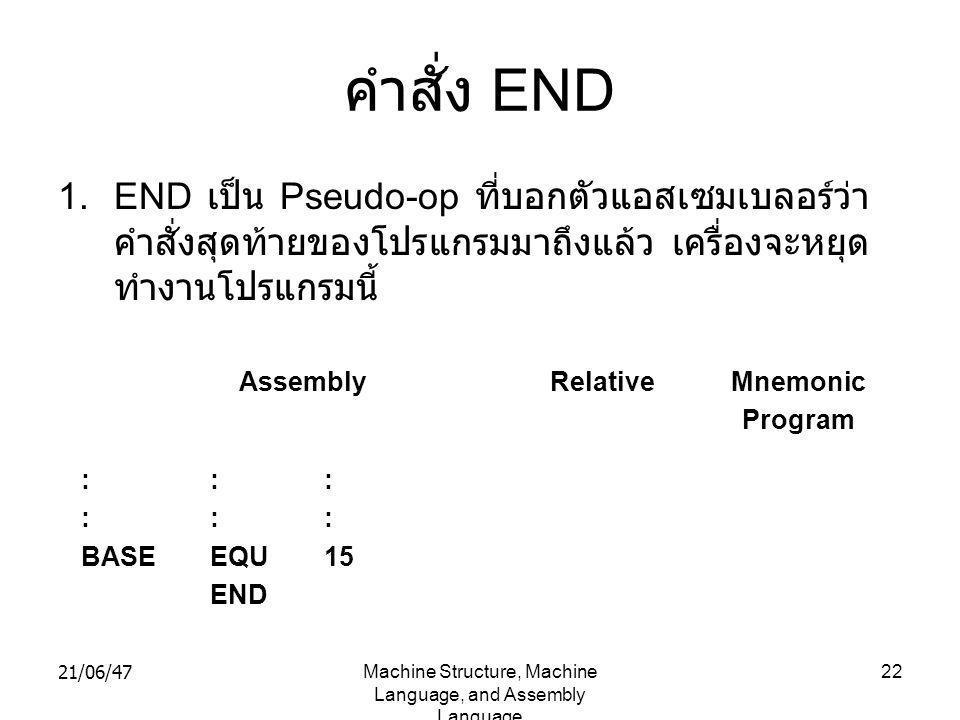 21/06/47Machine Structure, Machine Language, and Assembly Language 22 คำสั่ง END 1.END เป็น Pseudo-op ที่บอกตัวแอสเซมเบลอร์ว่า คำสั่งสุดท้ายของโปรแกรมมาถึงแล้ว เครื่องจะหยุด ทำงานโปรแกรมนี้ : BASE : EQU END : 15 AssemblyRelativeMnemonic Program