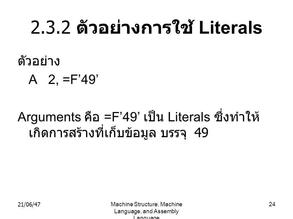21/06/47Machine Structure, Machine Language, and Assembly Language 24 2.3.2 ตัวอย่างการใช้ Literals ตัวอย่าง A 2, =F'49' Arguments คือ =F'49' เป็น Literals ซึ่งทำให้ เกิดการสร้างที่เก็บข้อมูล บรรจุ 49