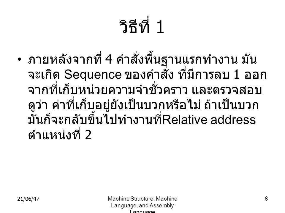 21/06/47Machine Structure, Machine Language, and Assembly Language 8 วิธีที่ 1 • ภายหลังจากที่ 4 คำสั่งพื้นฐานแรกทำงาน มัน จะเกิด Sequence ของคำสั่ง ที่มีการลบ 1 ออก จากที่เก็บหน่วยความจำชั่วคราว และตรวจสอบ ดูว่า ค่าที่เก็บอยู่ยังเป็นบวกหรือไม่ ถ้าเป็นบวก มันก็จะกลับขึ้นไปทำงานที่ Relative address ตำแหน่งที่ 2
