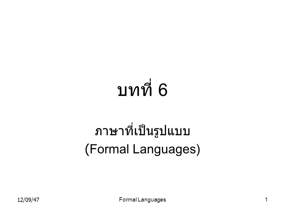 12/09/47Formal Languages1 บทที่ 6 ภาษาที่เป็นรูปแบบ (Formal Languages)
