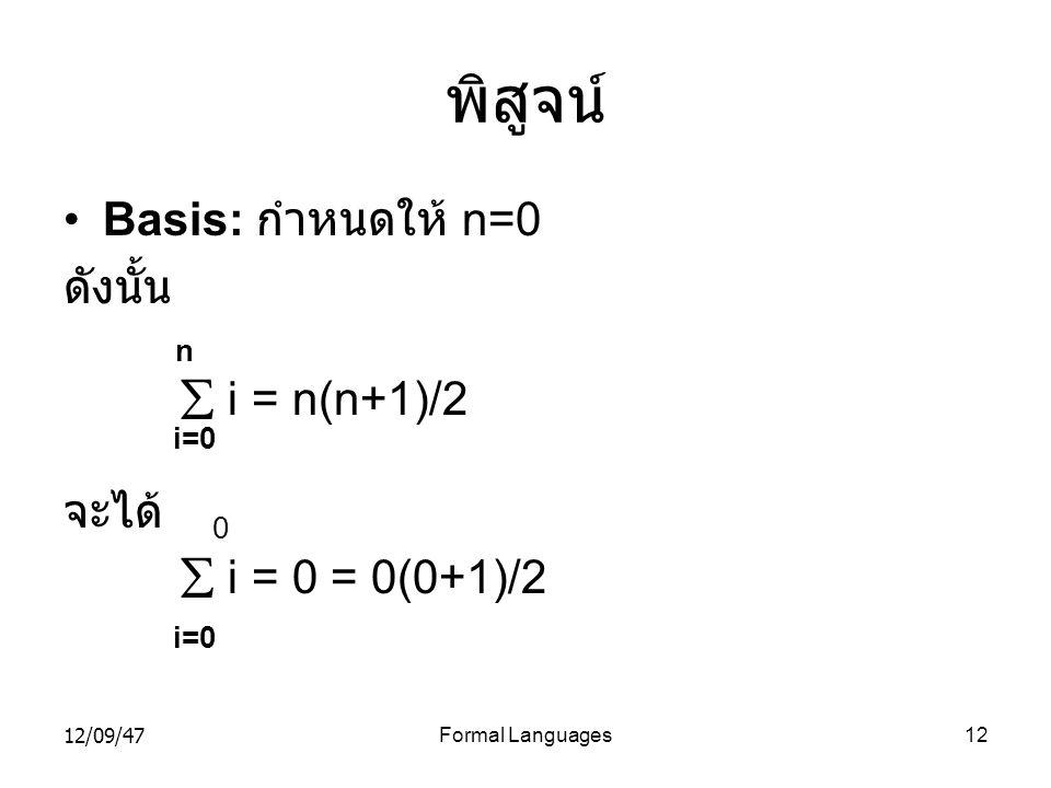 12/09/47Formal Languages12 พิสูจน์ •Basis: กำหนดให้ n=0 ดังนั้น n  i = n(n+1)/2 i=0 จะได้ 0  i = 0 = 0(0+1)/2 i=0