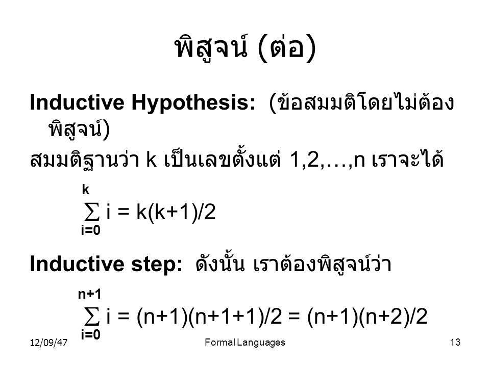 12/09/47Formal Languages13 พิสูจน์ ( ต่อ ) Inductive Hypothesis: ( ข้อสมมติโดยไม่ต้อง พิสูจน์ ) สมมติฐานว่า k เป็นเลขตั้งแต่ 1,2,…,n เราจะได้ k  i =