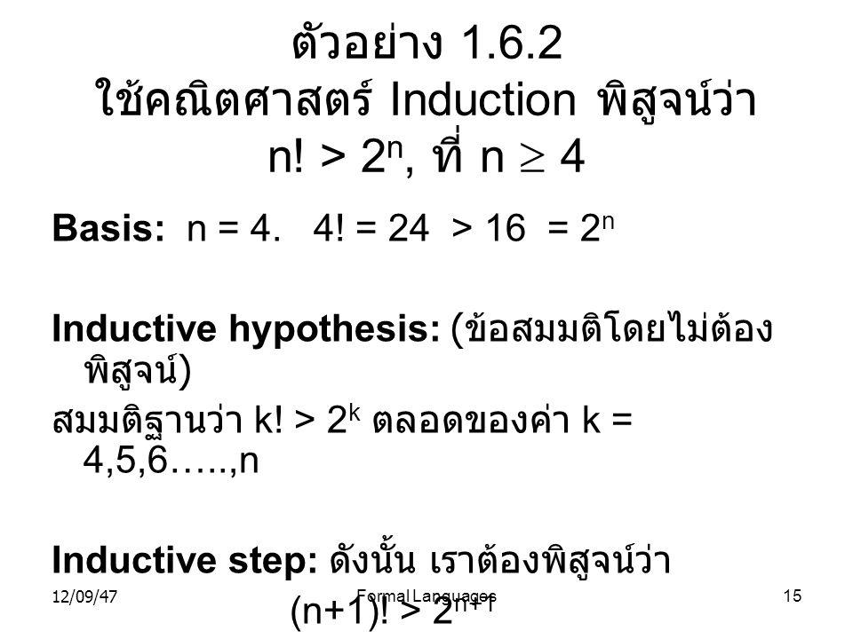 12/09/47Formal Languages15 ตัวอย่าง 1.6.2 ใช้คณิตศาสตร์ Induction พิสูจน์ว่า n! > 2 n, ที่ n  4 Basis: n = 4. 4! = 24 > 16 = 2 n Inductive hypothesis