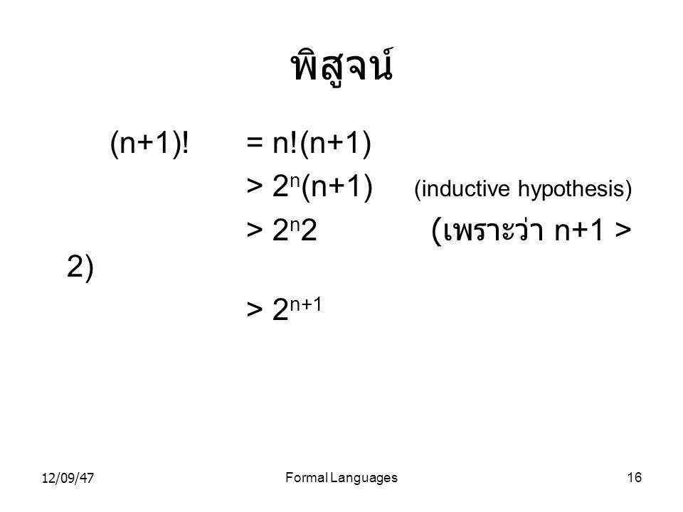 12/09/47Formal Languages16 พิสูจน์ (n+1)! = n!(n+1) > 2 n (n+1) (inductive hypothesis) > 2 n 2 ( เพราะว่า n+1 > 2) > 2 n+1