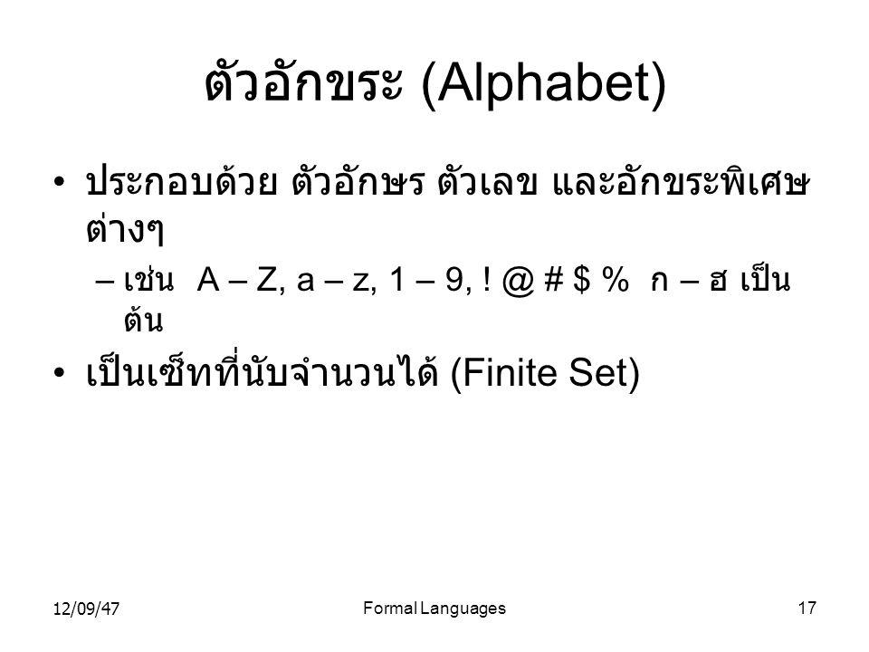 12/09/47Formal Languages17 ตัวอักขระ (Alphabet) • ประกอบด้วย ตัวอักษร ตัวเลข และอักขระพิเศษ ต่างๆ – เช่น A – Z, a – z, 1 – 9, ! @ # $ % ก – ฮ เป็น ต้น