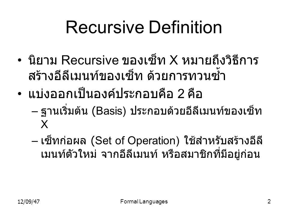 12/09/47Formal Languages2 Recursive Definition • นิยาม Recursive ของเซ็ท X หมายถึงวิธีการ สร้างอีลีเมนท์ของเซ็ท ด้วยการทวนซ้ำ • แบ่งออกเป็นองค์ประกอบค