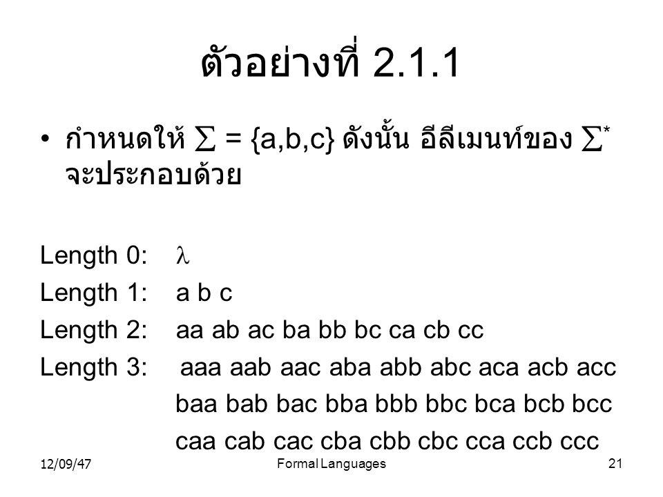 12/09/47Formal Languages21 ตัวอย่างที่ 2.1.1 • กำหนดให้  = {a,b,c} ดังนั้น อีลีเมนท์ของ  * จะประกอบด้วย Length 0:  Length 1: a b c Length 2: aa ab