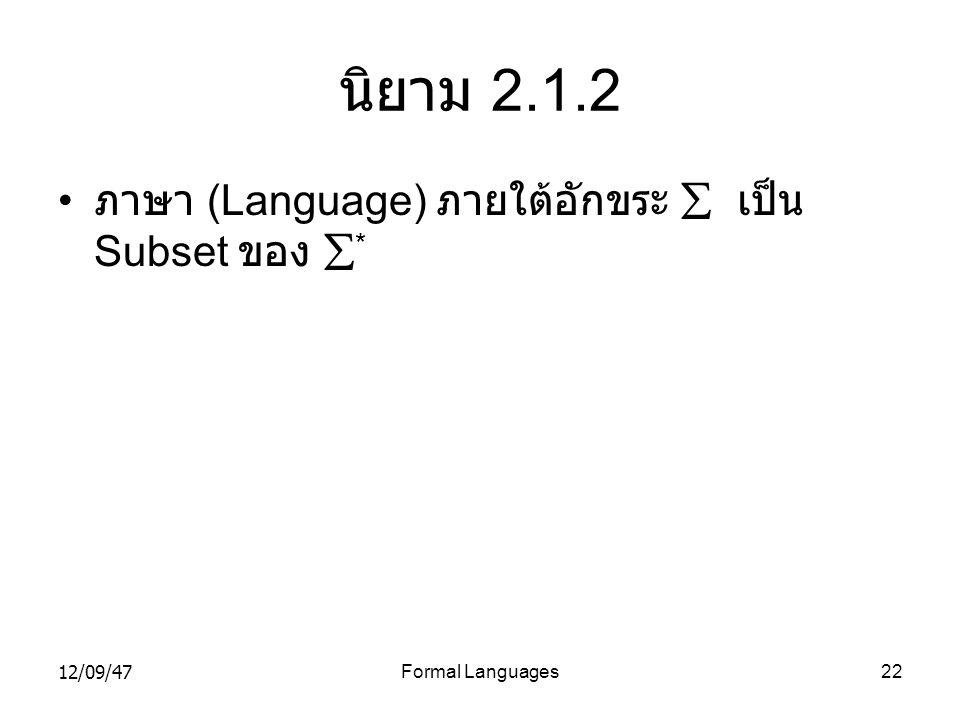 12/09/47Formal Languages22 นิยาม 2.1.2 • ภาษา (Language) ภายใต้อักขระ  เป็น Subset ของ  *