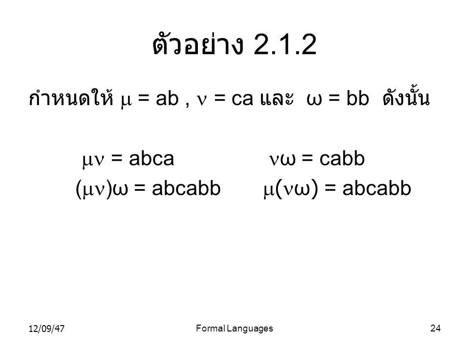 12/09/47Formal Languages24 ตัวอย่าง 2.1.2 กำหนดให้  = ab,  = ca และ ω = bb ดังนั้น  = abca  ω = cabb (  )ω = abcabb  (  ω) = abcabb