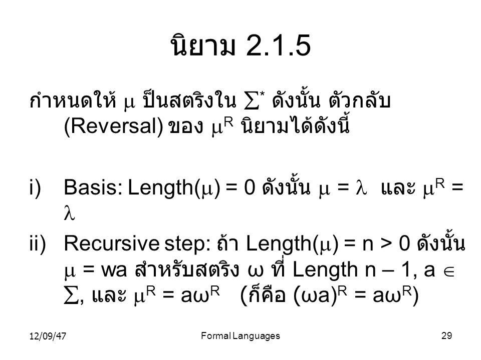12/09/47Formal Languages29 นิยาม 2.1.5 กำหนดให้  ป็นสตริงใน  * ดังนั้น ตัวกลับ (Reversal) ของ  R นิยามได้ดังนี้ i)Basis: Length(  ) = 0 ดังนั้น 