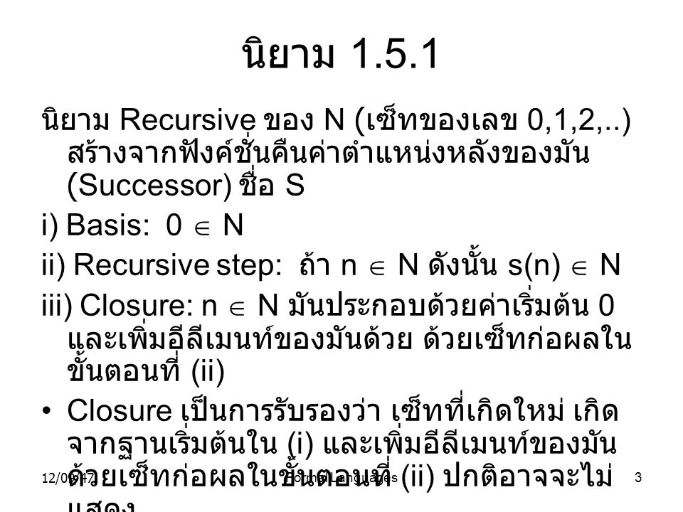 12/09/47Formal Languages14 พิสูจน์ ( ต่อ ) n+1 n  i =  i +(n+1) (associativity of +) i=0 i=0 = n(n+1)/2 + (n+1) (inductive hypothesis) = (n+1)(n/2+1) (distributive property) = (n+1)(n+2)/2