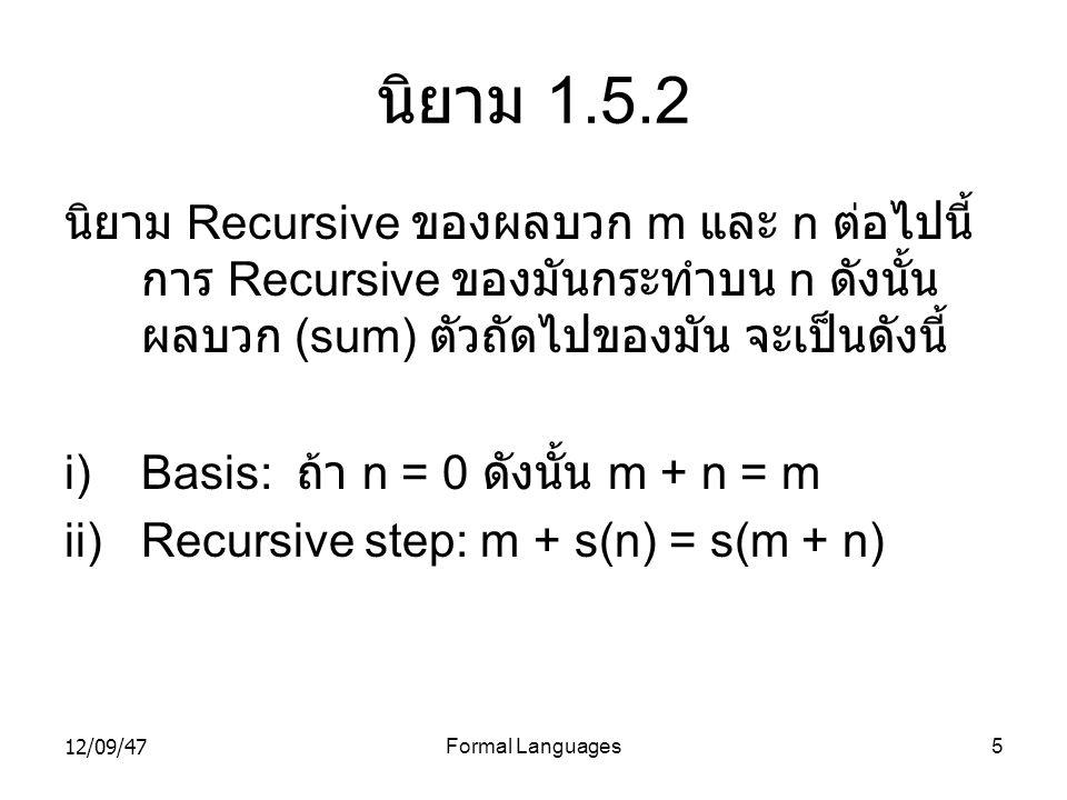 12/09/47Formal Languages5 นิยาม 1.5.2 นิยาม Recursive ของผลบวก m และ n ต่อไปนี้ การ Recursive ของมันกระทำบน n ดังนั้น ผลบวก (sum) ตัวถัดไปของมัน จะเป็
