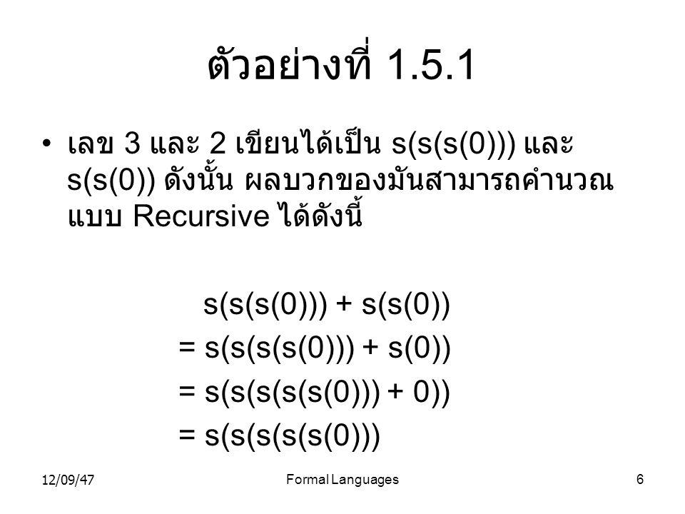 12/09/47Formal Languages6 ตัวอย่างที่ 1.5.1 • เลข 3 และ 2 เขียนได้เป็น s(s(s(0))) และ s(s(0)) ดังนั้น ผลบวกของมันสามารถคำนวณ แบบ Recursive ได้ดังนี้ s